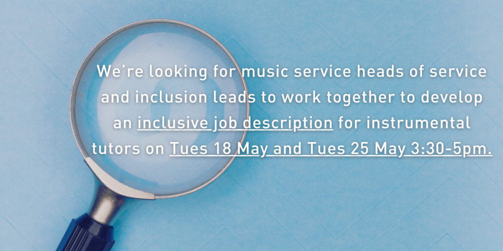 We're looking for music service heads of service and inclusion leads to work together to develop an inclusive job description for instrumental tutors on Tues 18 May and Tues 21 May, 6-7.30pm. (2)